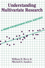 Understanding Multivariate Research - A Primer For Beginning Social Scientists ebook by William Berry,Mitchell Sanders