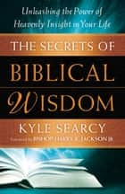 The Secrets of Biblical Wisdom - Unleashing the Power of Heavenly Insight in Your Life ebook by Kyle Searcy, Harry Jackson