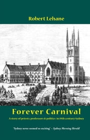 Forever Carnival - A story of priests, professors and politics in 19th century Sydney ebook by Robert Lehane