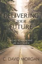 Delivering Your Future - A Call to Abundant Life in College ebook by
