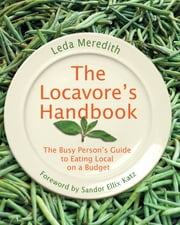 Locavore's Handbook - The Busy Person's Guide to Eating Local on a Budget ebook by Leda Meredith,Sandor Ellix Katz