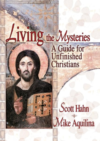 Living the Mysteries - A Guide for Unfinished Christians ebook by Scott Hahn,Mike Aquilina