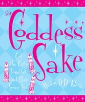 For Goddess' Sake: Get the Girls Together and Have Some Fun ebook by Hailley D.D. Klein