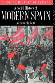A Social History of Modern Spain ebook by Shubert, Adrian