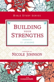 Building Your Strengths - Who Am I in God's Eyes? (And What Am I Supposed to Do about it?) ebook by Women of Faith,Nicole Johnson