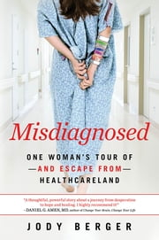 Misdiagnosed - One Woman's Tour of--And Escape From--Healthcareland ebook by Jody Berger