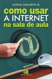 Como usar a internet na sala de aula ebook by Juvenal Zanchetta Jr.