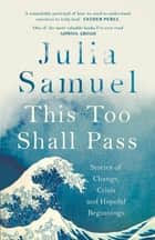 This Too Shall Pass - Stories of Change, Crisis and Hopeful Beginnings ebook by Julia Samuel