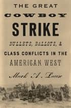 The Great Cowboy Strike - Bullets, Ballots & Class Conflicts in the American West ebook by Mark Lause