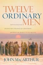 Twelve Ordinary Men ebook by John MacArthur