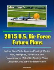 2015 U.S. Air Force Future Plans: Nuclear Global Strike Command Strategic Master Plan, Intelligence, Surveillance, and Reconnaissance (ISR) 2023 Strategic Vision, Global Horizons, Cyber Command Vision ebook by Progressive Management