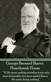 "Heartbreak House (Nobel Prize) - ""A life spent making mistakes is not only more honorable, but more useful than a life spent doing nothing.""  ebook by George Bernard Shaw"