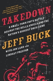 Takedown: A Small-Town Cop's Battle Against the Hells Angels and the Nation's Biggest Drug Gang ebook by Jeff Buck,Jon Land,Lindsay Preston