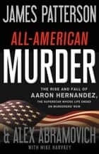 All-American Murder - The Rise and Fall of Aaron Hernandez, the Superstar Whose Life Ended on Murderers' Row ebook by James Patterson, Mike Harvkey, Alex Abramovich