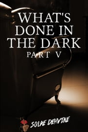 What's Done in the Dark: Part 5 - What's Done in the Dark Series, #5 ebook by Solae Dehvine