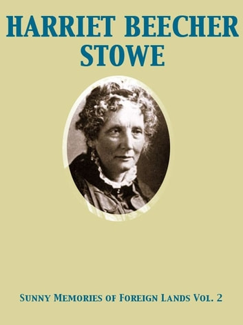 Sunny Memories of Foreign Lands, Volume 2 ebook by Harriet Beecher Stowe