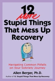 12 More Stupid Things That Mess Up Recovery - Navigating Common Pitfalls on Your Sobriety Journey ebook by Allen Berger, Ph.D.