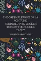 The Original Fables of La Fontaine: Rendered into English Prose by Fredk. Colin Tilney ebook by Jean de La Fontaine