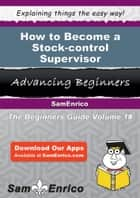 How to Become a Stock-control Supervisor - How to Become a Stock-control Supervisor ebook by Leola Mccombs