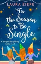 'Tis the Season to be Single: A feel-good festive romantic comedy that will make you laugh-out-loud! ebook by Laura Ziepe
