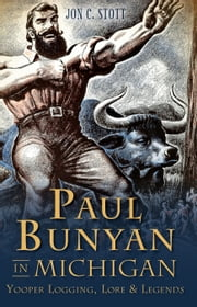 Paul Bunyan in Michigan - Yooper Logging, Lore & Legends ebook by Jon C. Stott