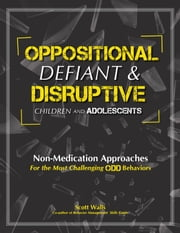 Oppositional, defiant & Disruptive Children and Adolescents - Non-Medication Approaches for the Most Challenging ODD Behaviors ebook by Scott Walls