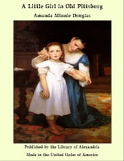 A Little Girl in Old Pittsburg ebook by Amanda Minnie Douglas