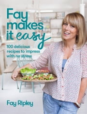 Fay Makes it Easy: 100 delicious recipes to impress with no stress ebook by Fay Ripley
