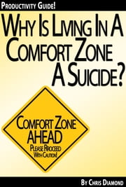 Why Is Living In a Comfort Zone a Suicide When It Comes To Business And Personal Life - And What To Do Instead? [Productivity Guide] ebook by Chris Diamond