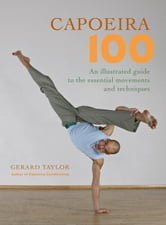 Capoeira 100 - An Illustrated Guide to the Essential Movements and Techniques ebook by Gerard Taylor