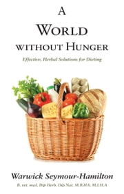 A World Without Hunger: Effective, Safe Solutions for Dieting ebook by Warwick Seymour-Hamilton