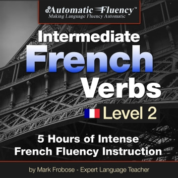 Automatic Fluency® Intermediate French Verbs - Level 2 - 5 Hours of Intense French Fluency Instruction audiobook by Mark Frobose