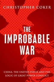 The Improbable War: China, The United States and Logic of Great Power Conflict ebook by Christopher Coker