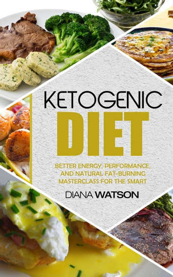 Ketogenic Diet - Better Energy, Performance, And Natural Fat-Burning Masterclass For The Smart - The Perfect Keto Meal Plan & Keto Meal Prep That Is Low Carb Keto For Beginners ebook by Diana Watson
