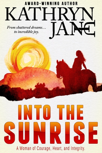Into The Sunrise - From shattered dreams to incredible joy, a woman of courage, heart, and integrity. ebook by Kathryn Jane