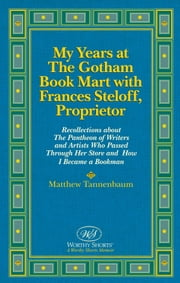 My Years at The Gotham Book Mart with Frances Steloff, Proprietor Recollections about The Pantheon of Writers and Artists Who Passed Through Her Store and How I Became a Bookman ebook by Matthew Tannenbaum