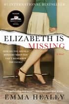 Elizabeth Is Missing - A Novel ebook by Emma Healey