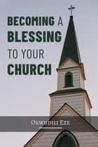 Becoming a Blessing to Your Church eBook by Okwudili Eze