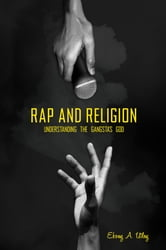 Rap and Religion: Understanding the Gangsta's God ebook by Ebony A. Utley