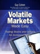 Volatile Markets Made Easy - Trading Stocks and Options for Increased Profits ebook by Guy Cohen