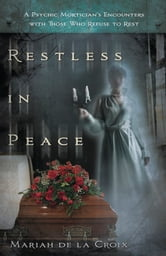 Restless in Peace: A Psychic Mortician's Encounters with Those who Refuse to Rest - A Psychic Mortician's Encounters with Those who Refuse to Rest ebook by Mariah de la Croix