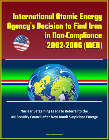 International Atomic Energy Agency's Decision to Find Iran in Non-Compliance, 2002-2006 (IAEA) - Nuclear Bargaining Leads to Referral to the UN Security Council after New Bomb Suspicions Emerge ebook by Progressive Management