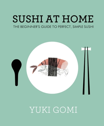 Sushi at Home - The Beginner's Guide to Perfect, Simple Sushi ebook by Yuki Gomi
