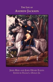 The Life of Andrew Jackson ebook by John Reid,John Henry Eaton,Frank L. Owsley,Frank L. Owsley,Frank L. Owsley