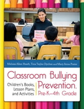 Classroom Bullying Prevention, Pre-K-4th Grade: Children's Books, Lesson Plans, and Activities ebook by Melissa Allen Heath,Tina Taylor Dyches,Mary Anne Prater