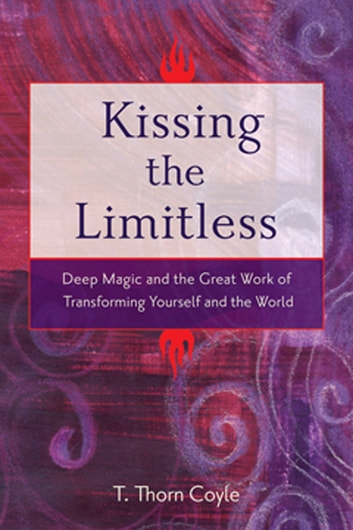 Kissing The Limitless: Deep Magic And The Great Work Of Transforming Yourself And The World - Deep Magic and the Great Work of Transforming Yourself and the World ebook by Thorn T. Coyle