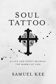 Soul Tattoo - A Life and Spirit Bearing the Marks of God ebook by Samuel Kee
