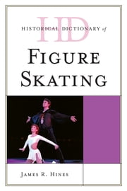 Historical Dictionary of Figure Skating ebook by James R. Hines