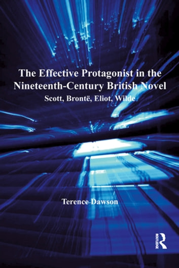 The Effective Protagonist in the Nineteenth-Century British Novel - Scott, Brontë, Eliot, Wilde ebook by Terence Dawson