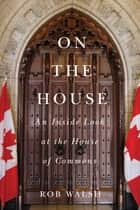 On the House - An Inside Look at the House of Commons ebook by Rob Walsh, Peter Milliken